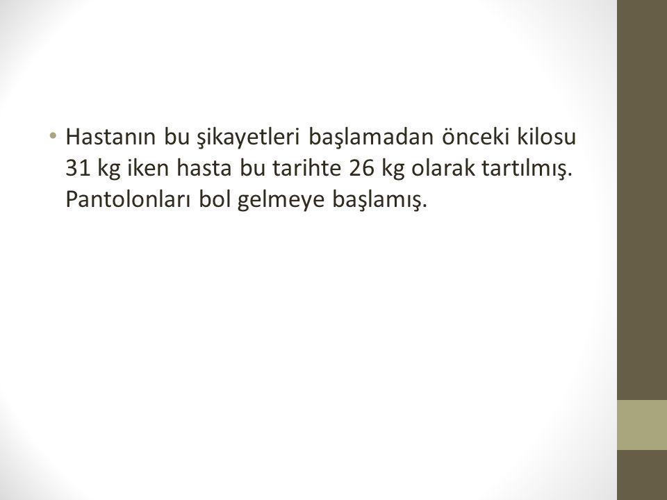 Hastanın bu şikayetleri başlamadan önceki kilosu 31 kg iken hasta bu tarihte 26 kg olarak tartılmış.