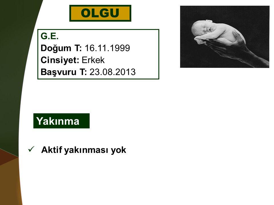 OLGU Yakınma G.E. Doğum T: 16.11.1999 Cinsiyet: Erkek