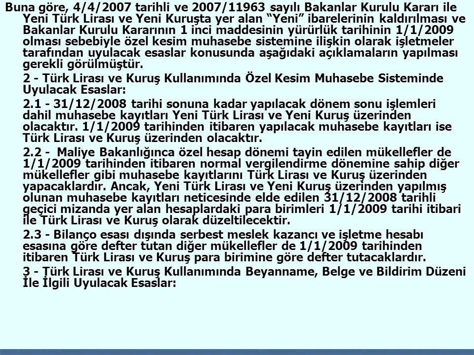 Buna göre, 4/4/2007 tarihli ve 2007/11963 sayılı Bakanlar Kurulu Kararı ile Yeni Türk Lirası ve Yeni Kuruşta yer alan Yeni ibarelerinin kaldırılması ve Bakanlar Kurulu Kararının 1 inci maddesinin yürürlük tarihinin 1/1/2009 olması sebebiyle özel kesim muhasebe sistemine ilişkin olarak işletmeler tarafından uyulacak esaslar konusunda aşağıdaki açıklamaların yapılması gerekli görülmüştür.