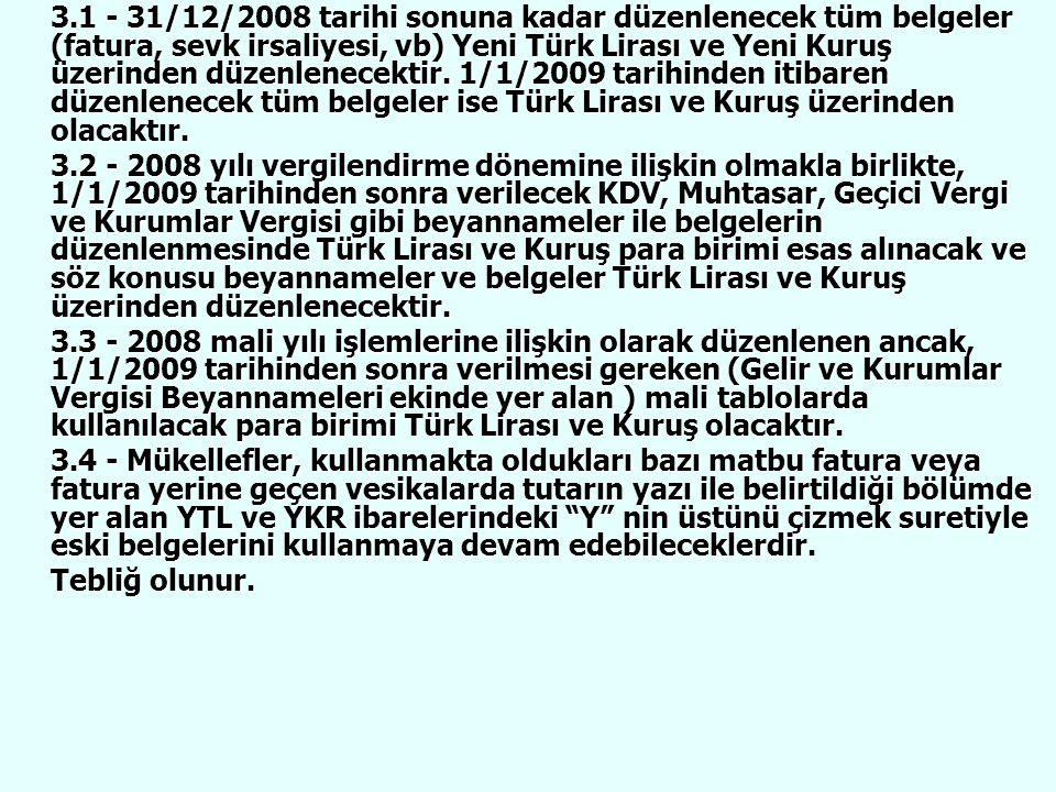 3.1 - 31/12/2008 tarihi sonuna kadar düzenlenecek tüm belgeler (fatura, sevk irsaliyesi, vb) Yeni Türk Lirası ve Yeni Kuruş üzerinden düzenlenecektir. 1/1/2009 tarihinden itibaren düzenlenecek tüm belgeler ise Türk Lirası ve Kuruş üzerinden olacaktır.