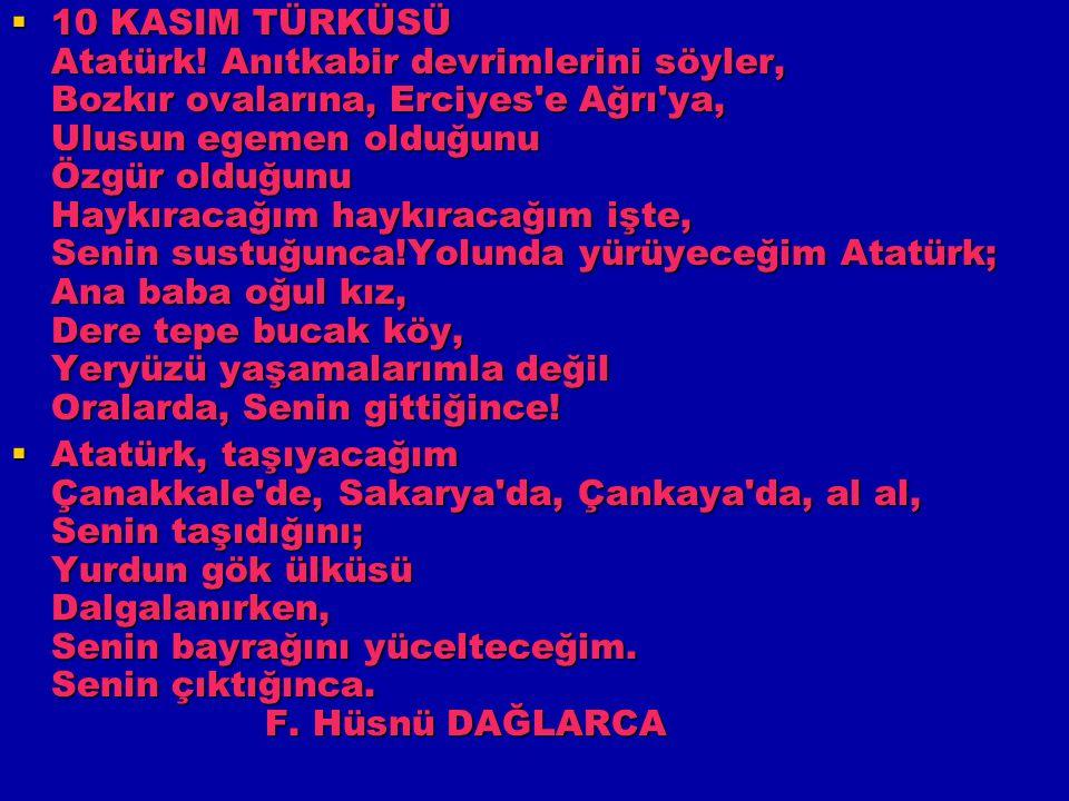 10 KASIM TÜRKÜSÜ Atatürk! Anıtkabir devrimlerini söyler, Bozkır ovalarına, Erciyes e Ağrı ya, Ulusun egemen olduğunu Özgür olduğunu Haykıracağım haykıracağım işte, Senin sustuğunca!Yolunda yürüyeceğim Atatürk; Ana baba oğul kız, Dere tepe bucak köy, Yeryüzü yaşamalarımla değil Oralarda, Senin gittiğince!