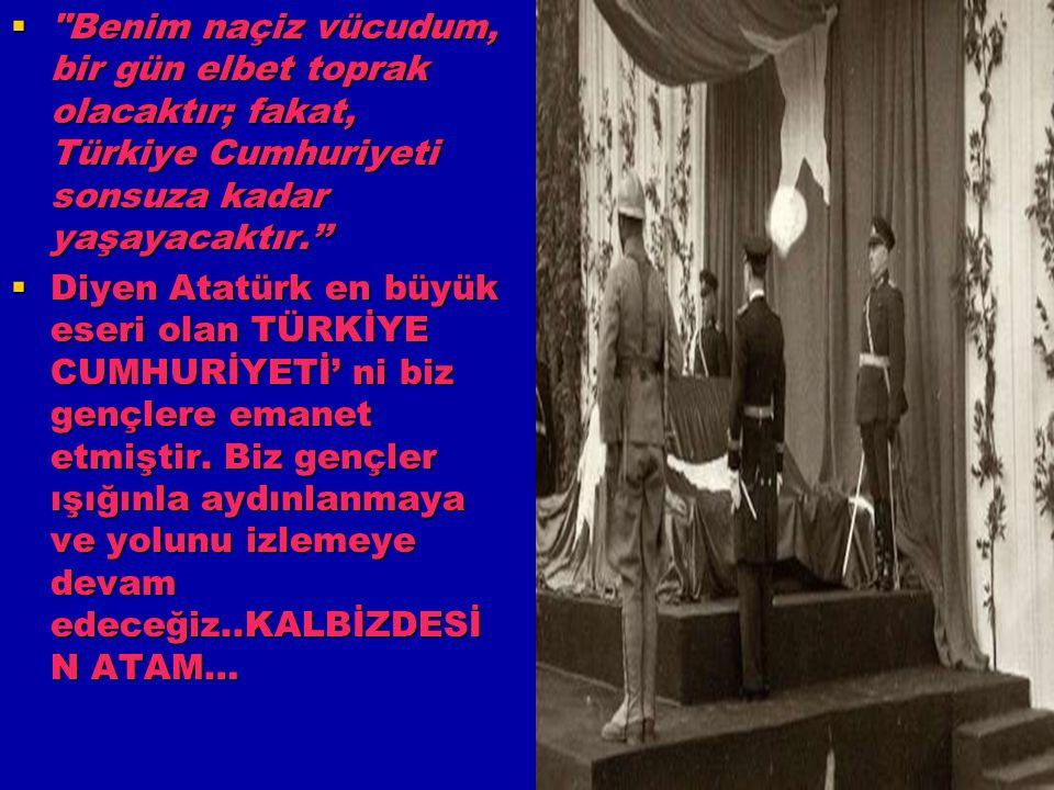 Benim naçiz vücudum, bir gün elbet toprak olacaktır; fakat, Türkiye Cumhuriyeti sonsuza kadar yaşayacaktır.''
