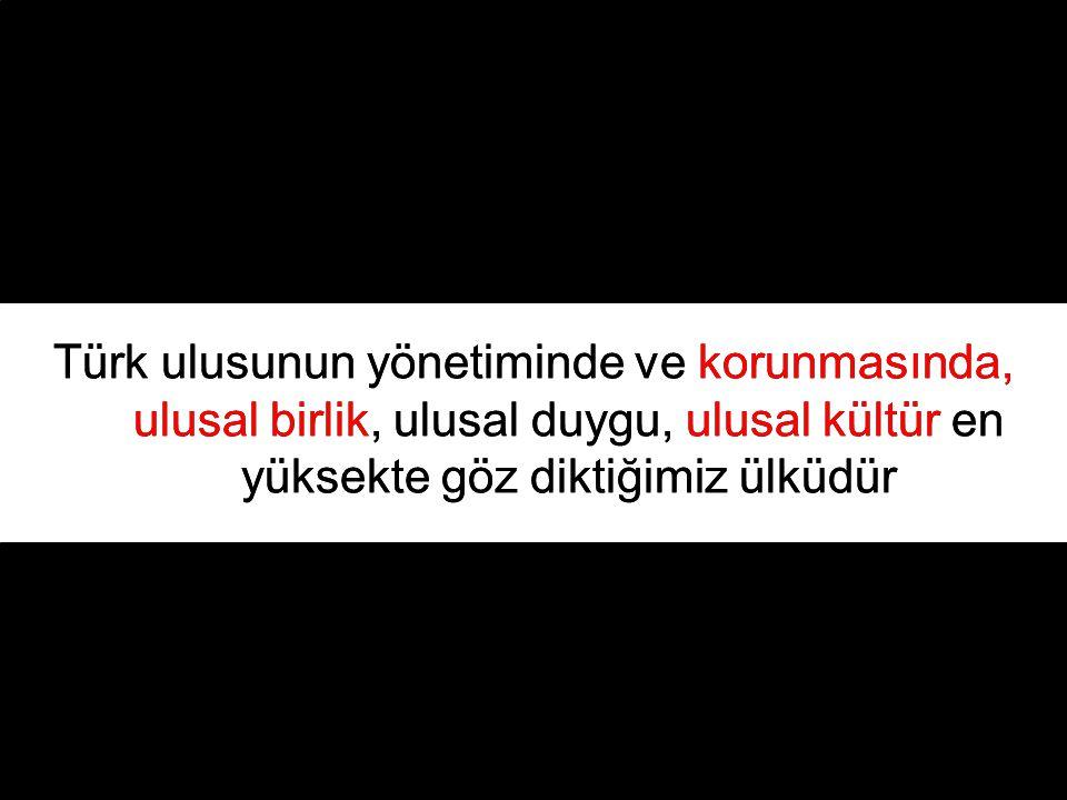 Türk ulusunun yönetiminde ve korunmasında, ulusal birlik, ulusal duygu, ulusal kültür en yüksekte göz diktiğimiz ülküdür