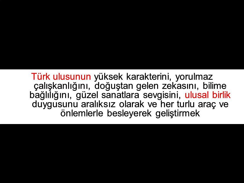 Türk ulusunun yüksek karakterini, yorulmaz çalışkanlığını, doğuştan gelen zekasını, bilime bağlılığını, güzel sanatlara sevgisini, ulusal birlik duygusunu aralıksız olarak ve her turlu araç ve önlemlerle besleyerek geliştirmek