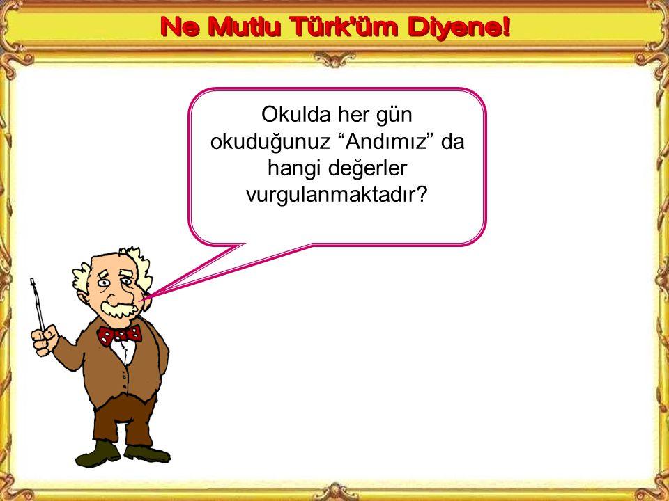 Ne Mutlu Türk üm Diyene! Okulda her gün okuduğunuz Andımız da hangi değerler vurgulanmaktadır