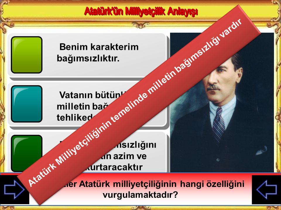 Atatürk Milliyetçiliğinin temelinde milletin bağımsızlığı vardır