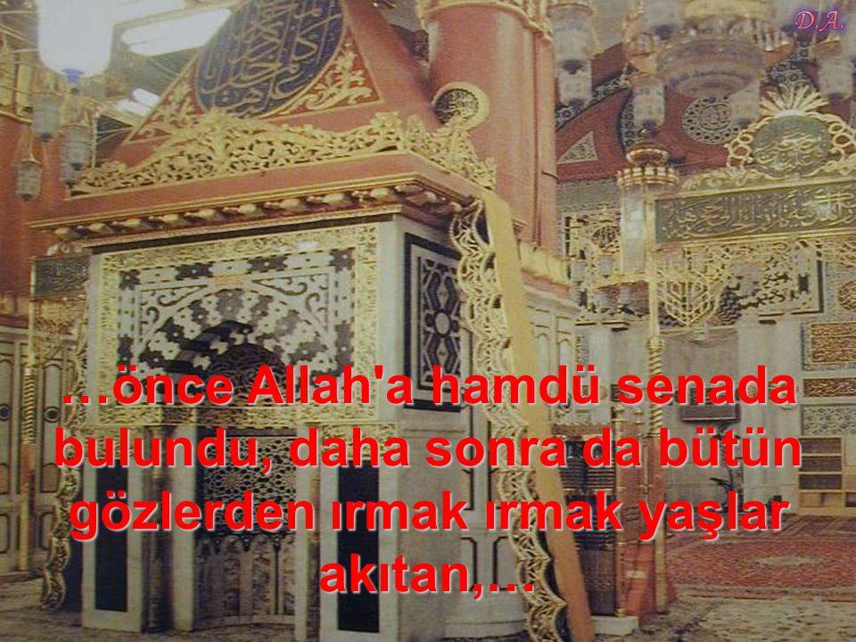 …önce Allah a hamdü senada bulundu, daha sonra da bütün gözlerden ırmak ırmak yaşlar akıtan,…