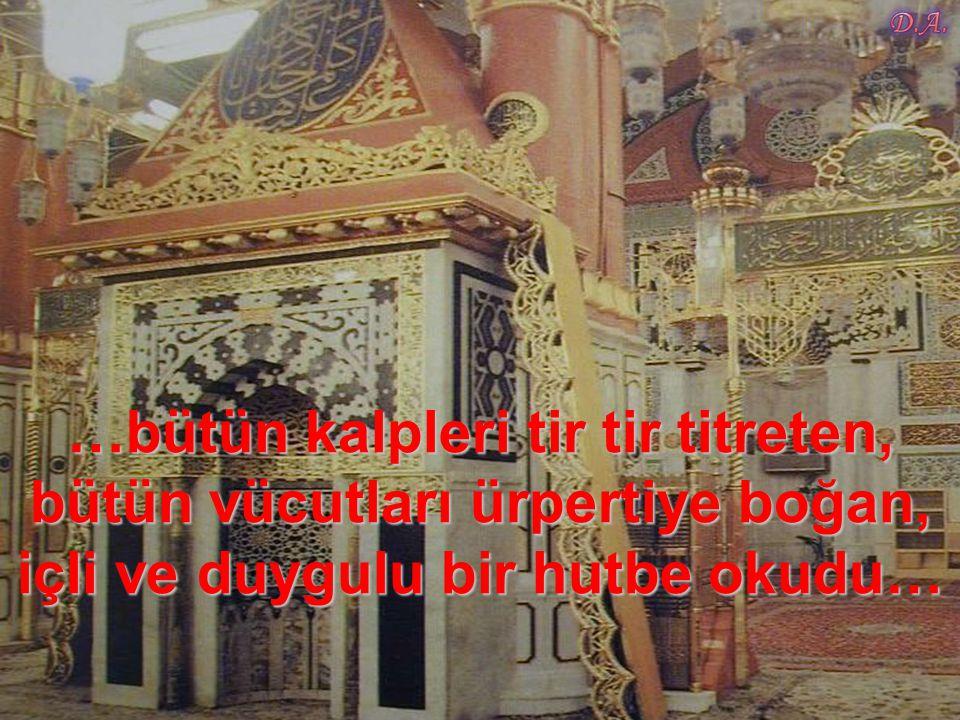 …bütün kalpleri tir tir titreten, bütün vücutları ürpertiye boğan, içli ve duygulu bir hutbe okudu…