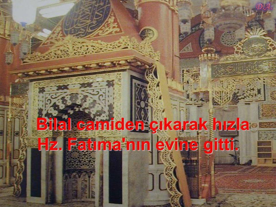 Bilal camiden çıkarak hızla Hz. Fatıma nın evine gitti.