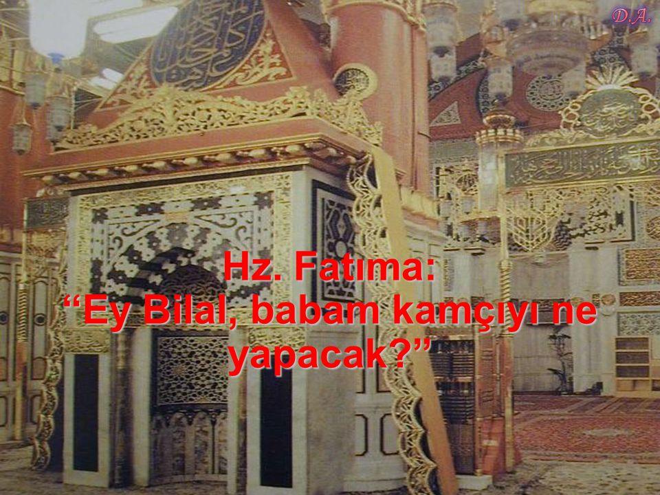 Hz. Fatıma: Ey Bilal, babam kamçıyı ne yapacak