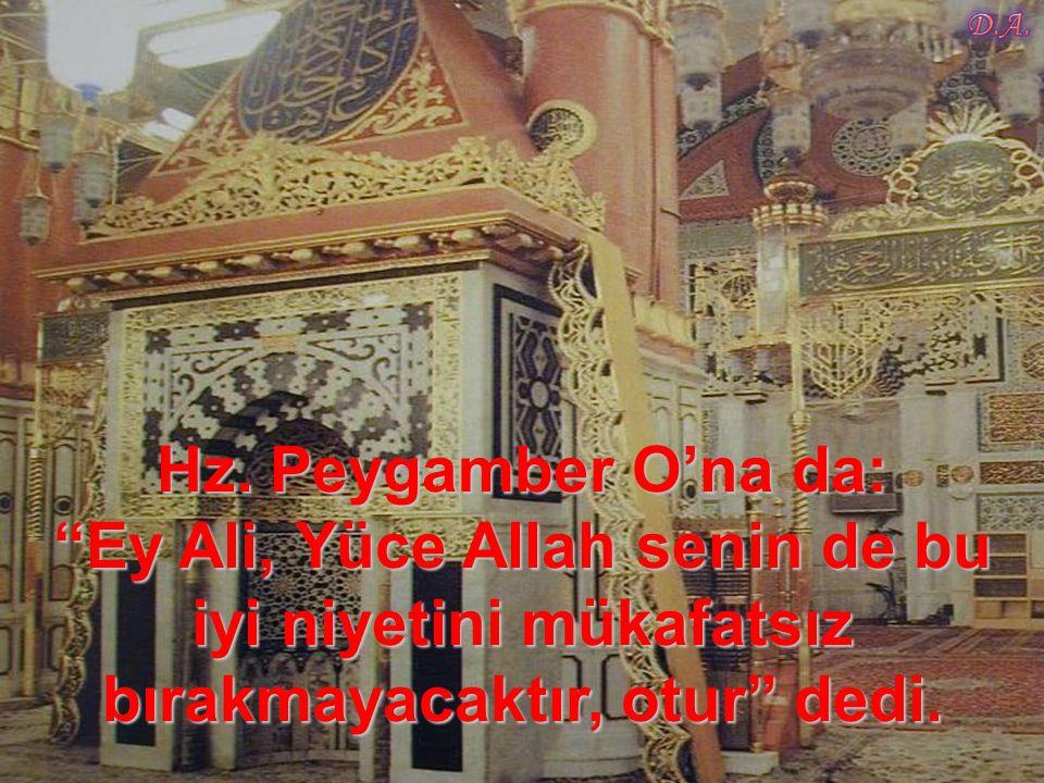 Hz. Peygamber O'na da: Ey Ali, Yüce Allah senin de bu iyi niyetini mükafatsız bırakmayacaktır, otur dedi.