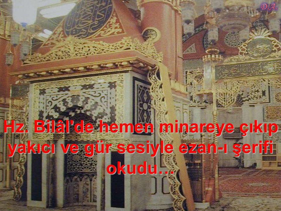 Hz. Bilâl de hemen minareye çıkıp yakıcı ve gür sesiyle ezan-ı şerifi okudu…