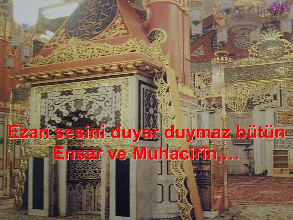 Ezan sesini duyar duymaz bütün Ensar ve Muhacirîn,…