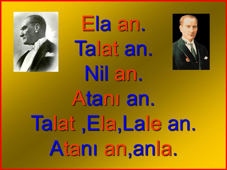 Ela an. Talat an. Nil an. Atanı an. Talat ,Ela,Lale an. Atanı an,anla.