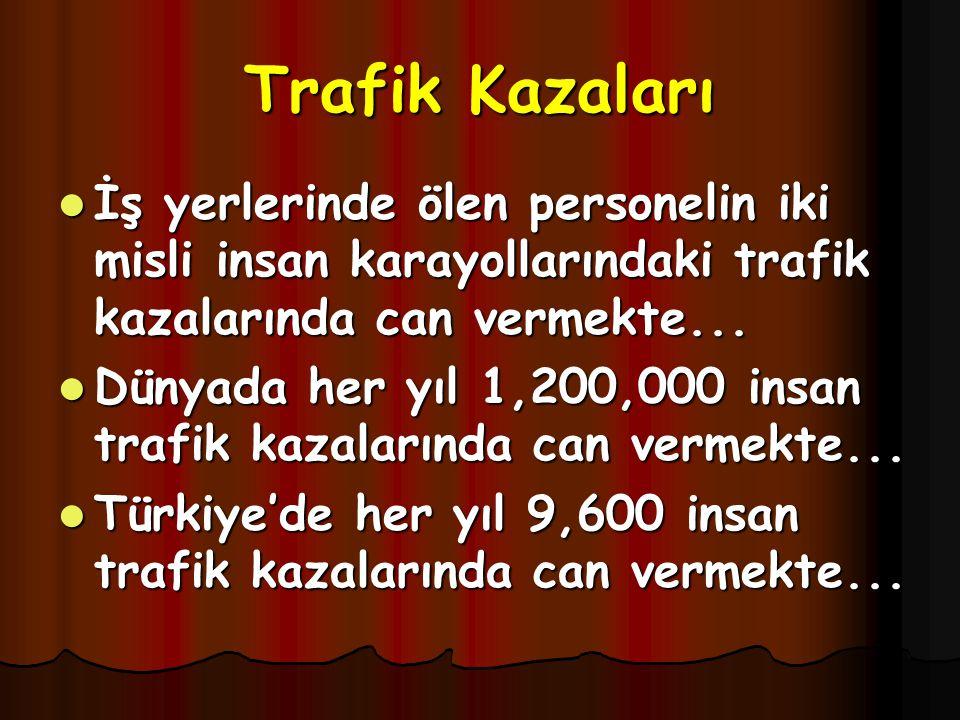 Trafik Kazaları İş yerlerinde ölen personelin iki misli insan karayollarındaki trafik kazalarında can vermekte...