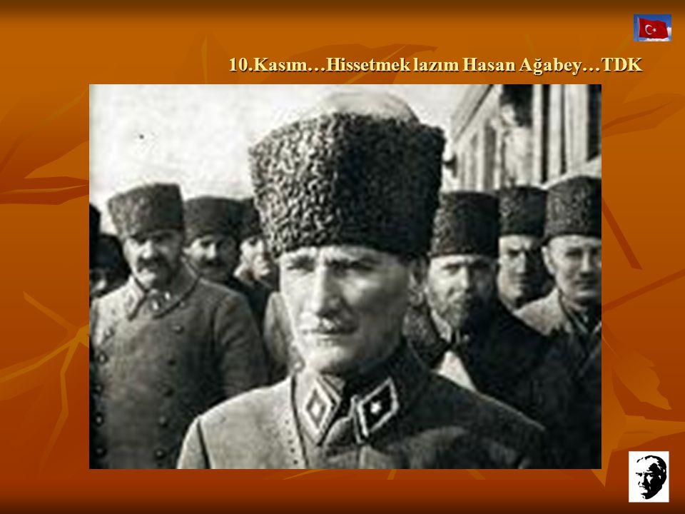 10.Kasım…Hissetmek lazım Hasan Ağabey…TDK