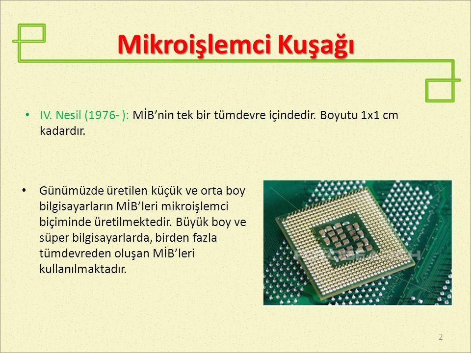 Mikroişlemci Kuşağı IV. Nesil (1976- ): MİB'nin tek bir tümdevre içindedir. Boyutu 1x1 cm kadardır.
