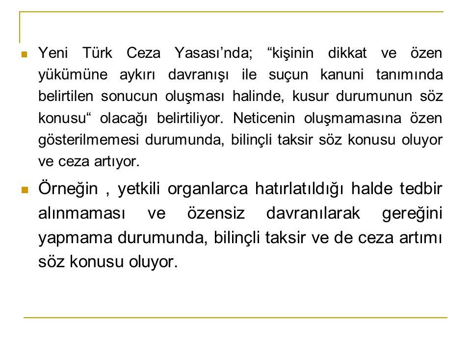 Yeni Türk Ceza Yasası'nda; kişinin dikkat ve özen yükümüne aykırı davranışı ile suçun kanuni tanımında belirtilen sonucun oluşması halinde, kusur durumunun söz konusu olacağı belirtiliyor. Neticenin oluşmamasına özen gösterilmemesi durumunda, bilinçli taksir söz konusu oluyor ve ceza artıyor.