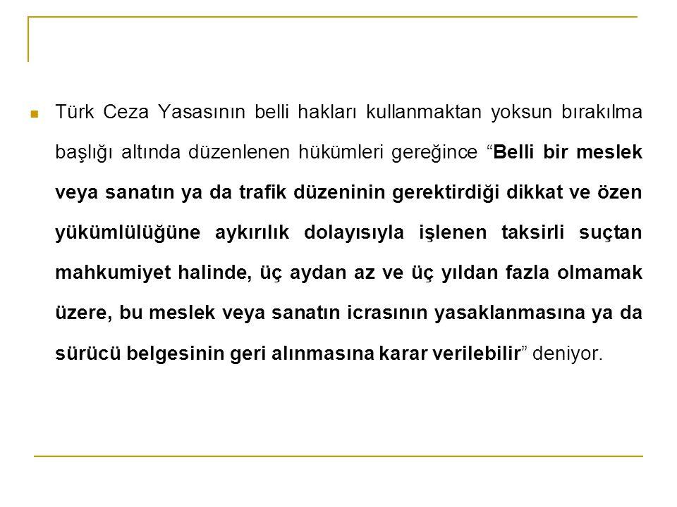 Türk Ceza Yasasının belli hakları kullanmaktan yoksun bırakılma başlığı altında düzenlenen hükümleri gereğince Belli bir meslek veya sanatın ya da trafik düzeninin gerektirdiği dikkat ve özen yükümlülüğüne aykırılık dolayısıyla işlenen taksirli suçtan mahkumiyet halinde, üç aydan az ve üç yıldan fazla olmamak üzere, bu meslek veya sanatın icrasının yasaklanmasına ya da sürücü belgesinin geri alınmasına karar verilebilir deniyor.
