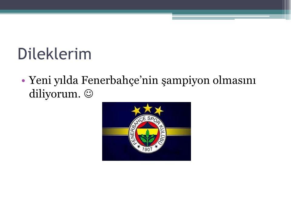 Dileklerim Yeni yılda Fenerbahçe'nin şampiyon olmasını diliyorum. 