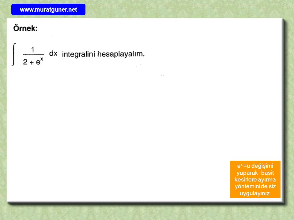 www.muratguner.net ex =u değişimi yaparak basit kesirlere ayırma yöntemini de siz uygulayınız.