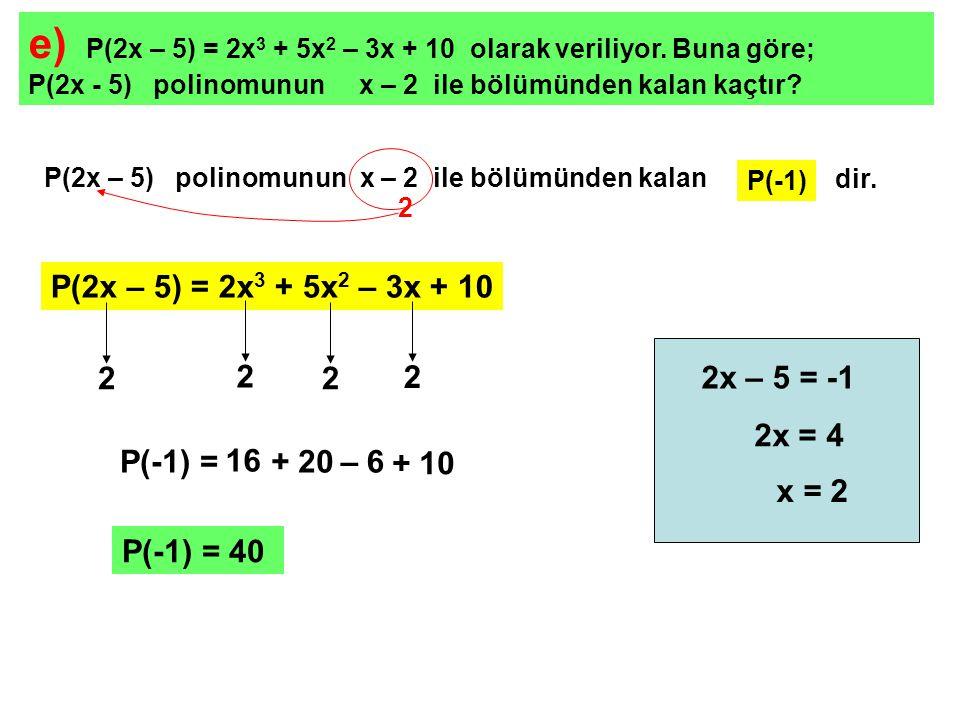 e) P(2x – 5) = 2x3 + 5x2 – 3x + 10 olarak veriliyor