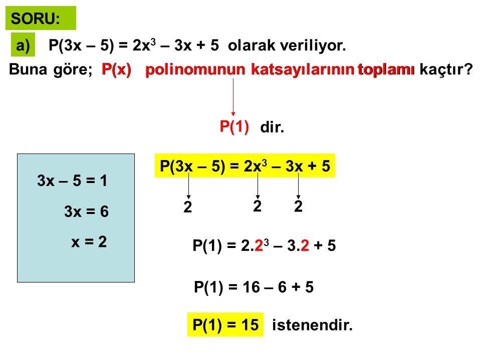 SORU: a) P(3x – 5) = 2x3 – 3x + 5 olarak veriliyor. Buna göre; P(x) polinomunun katsayılarının toplamı kaçtır