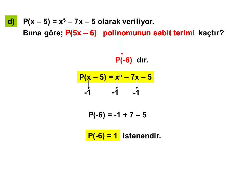 d) P(x – 5) = x5 – 7x – 5 olarak veriliyor. Buna göre; P(5x – 6) polinomunun sabit terimi kaçtır
