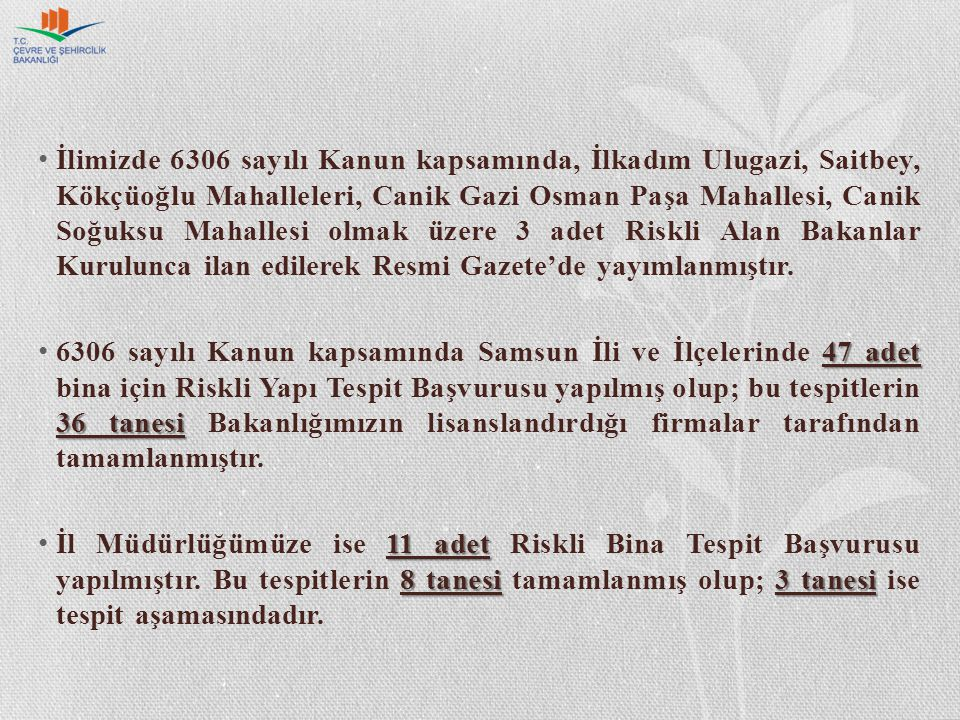 İlimizde 6306 sayılı Kanun kapsamında, İlkadım Ulugazi, Saitbey, Kökçüoğlu Mahalleleri, Canik Gazi Osman Paşa Mahallesi, Canik Soğuksu Mahallesi olmak üzere 3 adet Riskli Alan Bakanlar Kurulunca ilan edilerek Resmi Gazete'de yayımlanmıştır.