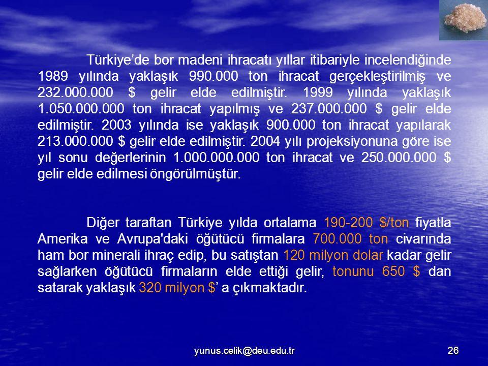 Türkiye'de bor madeni ihracatı yıllar itibariyle incelendiğinde 1989 yılında yaklaşık 990.000 ton ihracat gerçekleştirilmiş ve 232.000.000 $ gelir elde edilmiştir. 1999 yılında yaklaşık 1.050.000.000 ton ihracat yapılmış ve 237.000.000 $ gelir elde edilmiştir. 2003 yılında ise yaklaşık 900.000 ton ihracat yapılarak 213.000.000 $ gelir elde edilmiştir. 2004 yılı projeksiyonuna göre ise yıl sonu değerlerinin 1.000.000.000 ton ihracat ve 250.000.000 $ gelir elde edilmesi öngörülmüştür.