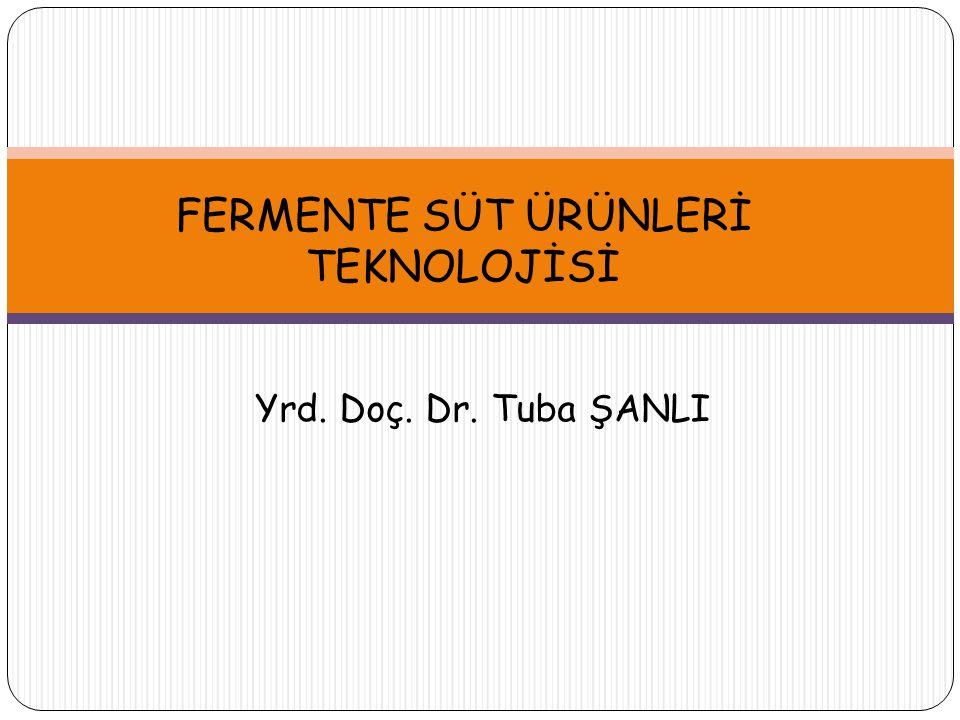FERMENTE SÜT ÜRÜNLERİ TEKNOLOJİSİ Yrd. Doç. Dr. Tuba ŞANLI