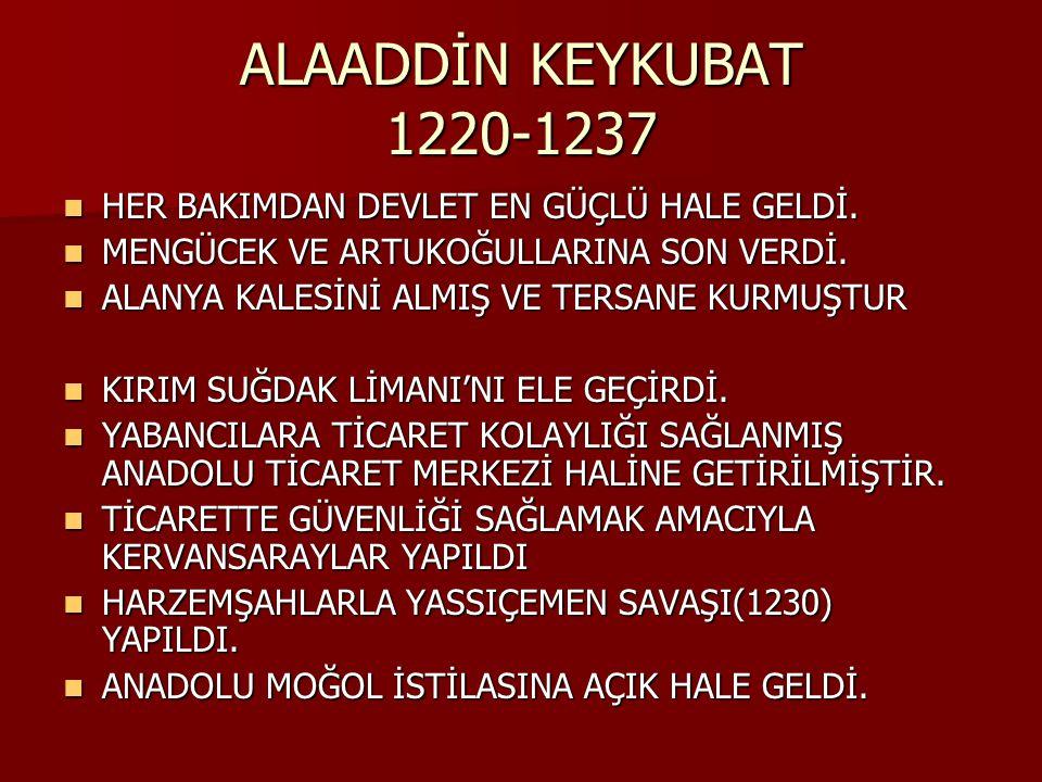 ALAADDİN KEYKUBAT 1220-1237 HER BAKIMDAN DEVLET EN GÜÇLÜ HALE GELDİ.