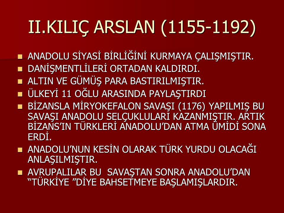 II.KILIÇ ARSLAN (1155-1192) ANADOLU SİYASİ BİRLİĞİNİ KURMAYA ÇALIŞMIŞTIR. DANİŞMENTLİLERİ ORTADAN KALDIRDI.