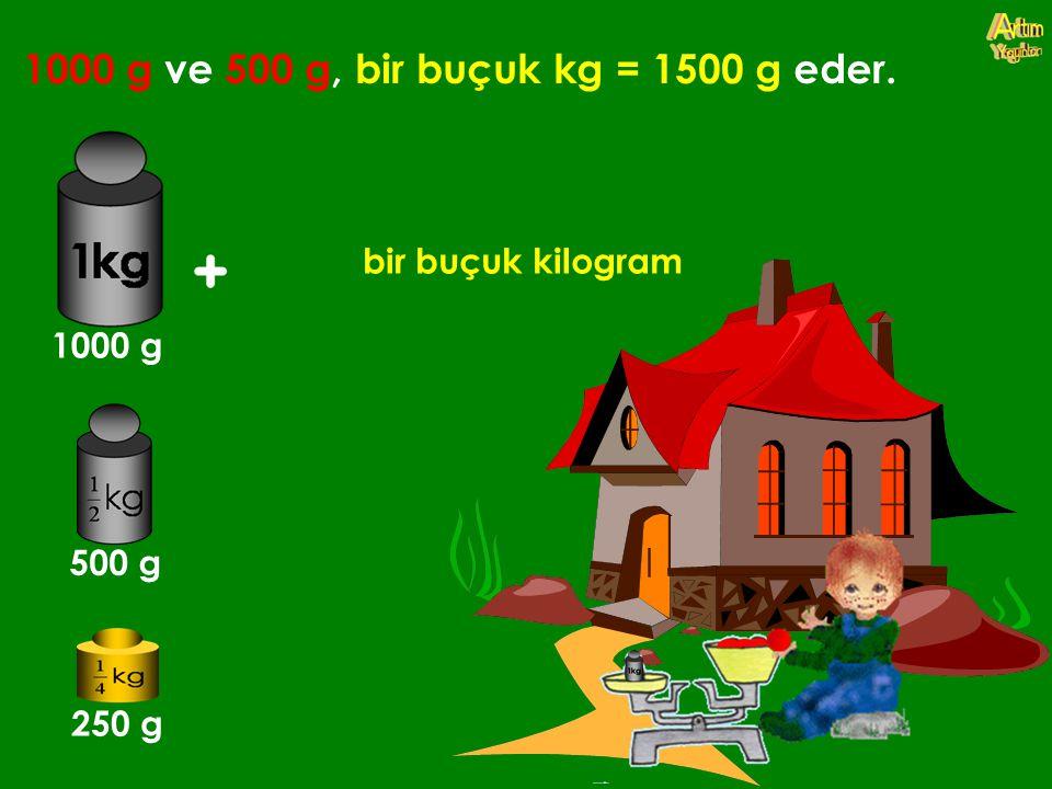 1000 g ve 500 g, bir buçuk kg = 1500 g eder.