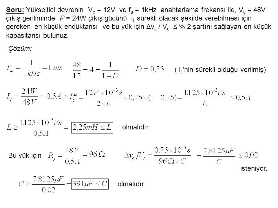 Soru: Yükseltici devrenin Vd = 12V ve fa = 1kHz anahtarlama frekansı ile, Vç = 48V çıkış geriliminde P = 24W çıkış gücünü iL sürekli olacak şekilde verebilmesi için gereken