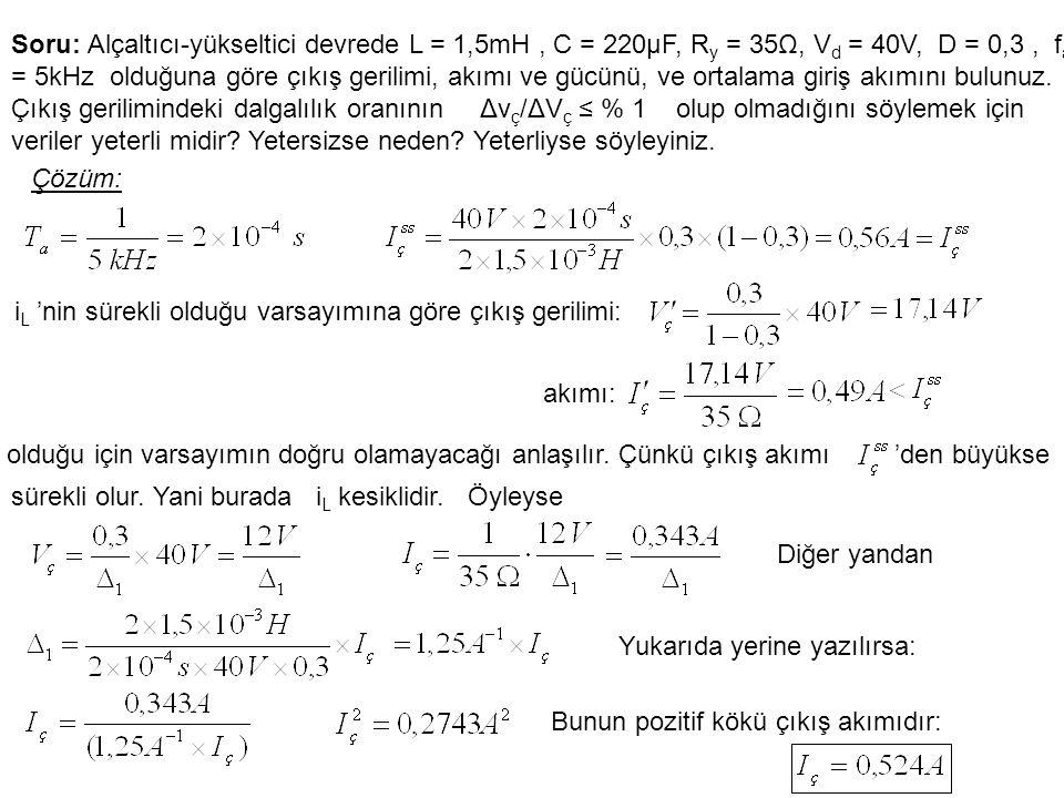 Soru: Alçaltıcı-yükseltici devrede L = 1,5mH , C = 220μF, Ry = 35Ω, Vd = 40V, D = 0,3 , fa = 5kHz olduğuna göre çıkış gerilimi, akımı ve gücünü, ve ortalama giriş akımını bulunuz. Çıkış gerilimindeki dalgalılık oranının Δvç/ΔVç ≤ % 1 olup olmadığını söylemek için veriler yeterli midir Yetersizse neden Yeterliyse söyleyiniz.