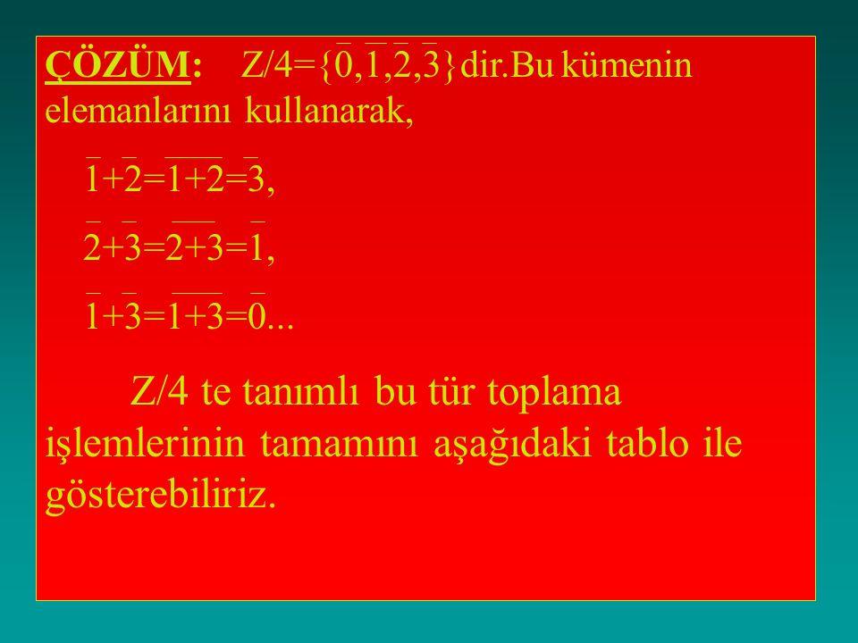 ÇÖZÜM: Z/4={0,1,2,3}dir.Bu kümenin elemanlarını kullanarak,