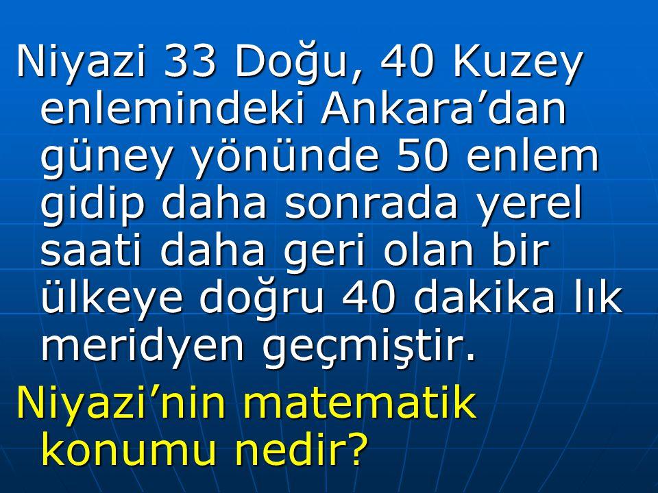 Niyazi 33 Doğu, 40 Kuzey enlemindeki Ankara'dan güney yönünde 50 enlem gidip daha sonrada yerel saati daha geri olan bir ülkeye doğru 40 dakika lık meridyen geçmiştir.