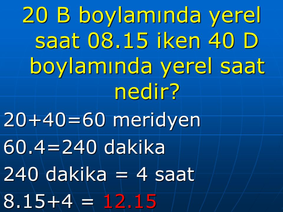 20 B boylamında yerel saat 08.15 iken 40 D boylamında yerel saat nedir