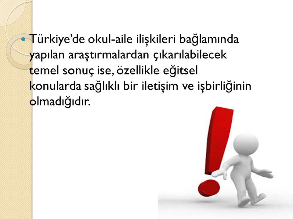 Türkiye'de okul-aile ilişkileri bağlamında yapılan araştırmalardan çıkarılabilecek temel sonuç ise, özellikle eğitsel konularda sağlıklı bir iletişim ve işbirliğinin olmadığıdır.