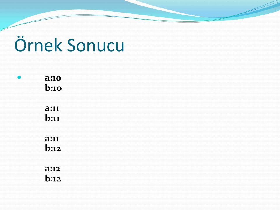 Örnek Sonucu a:10 b:10 a:11 b:11 a:11 b:12 a:12 b:12