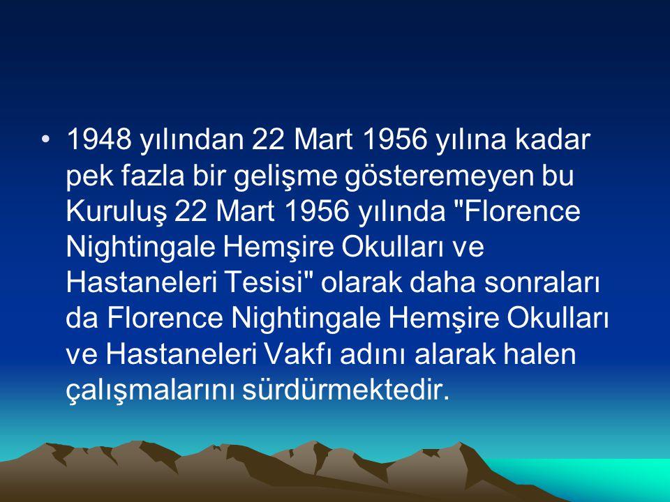 1948 yılından 22 Mart 1956 yılına kadar pek fazla bir gelişme gösteremeyen bu Kuruluş 22 Mart 1956 yılında Florence Nightingale Hemşire Okulları ve Hastaneleri Tesisi olarak daha sonraları da Florence Nightingale Hemşire Okulları ve Hastaneleri Vakfı adını alarak halen çalışmalarını sürdürmektedir.