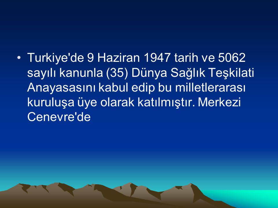 Turkiye de 9 Haziran 1947 tarih ve 5062 sayılı kanunla (35) Dünya Sağlık Teşkilati Anayasasını kabul edip bu milletlerarası kuruluşa üye olarak katılmıştır.