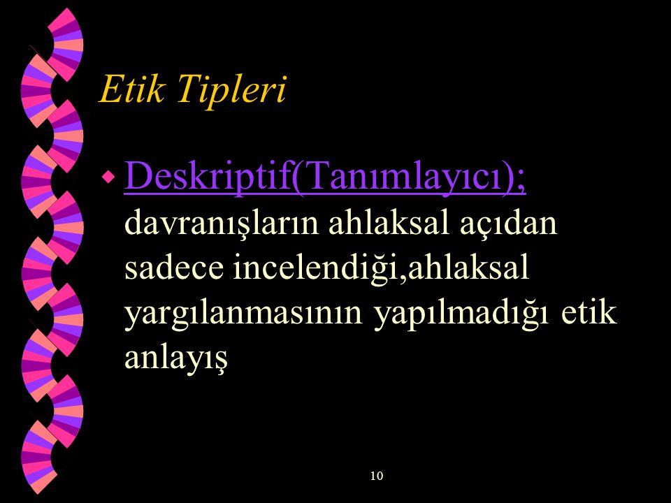 Etik Tipleri Deskriptif(Tanımlayıcı); davranışların ahlaksal açıdan sadece incelendiği,ahlaksal yargılanmasının yapılmadığı etik anlayış.