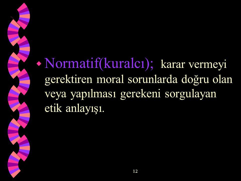 Normatif(kuralcı); karar vermeyi gerektiren moral sorunlarda doğru olan veya yapılması gerekeni sorgulayan etik anlayışı.