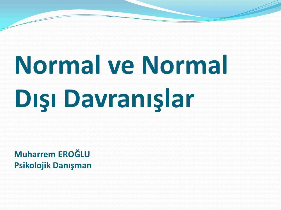 Normal ve Normal Dışı Davranışlar Muharrem EROĞLU Psikolojik Danışman