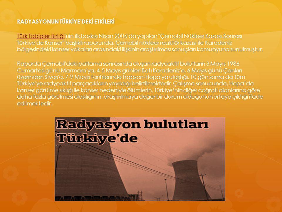 RADYASYONUN TÜRKİYE'DEKİ ETKİLERİ Türk Tabipler Birliği nin ilk baskısı Nisan 2006 da yapılan Çernobil Nükleer Kazası Sonrası Türkiye de Kanser başlıklı raporunda, Çernobil nükleer reaktör kazası ile Karadeniz bölgesindeki kanser vakaları arasındaki ilişkinin araştırılması sonuçları kamuoyuna sunulmuştur.