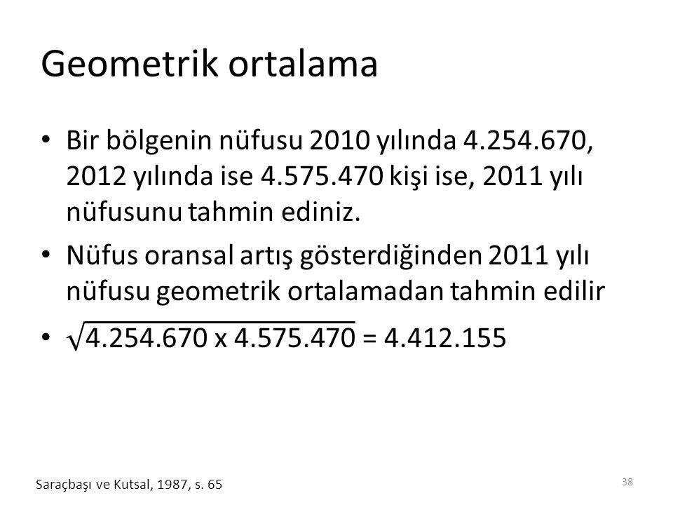 Geometrik ortalama Bir bölgenin nüfusu 2010 yılında 4.254.670, 2012 yılında ise 4.575.470 kişi ise, 2011 yılı nüfusunu tahmin ediniz.