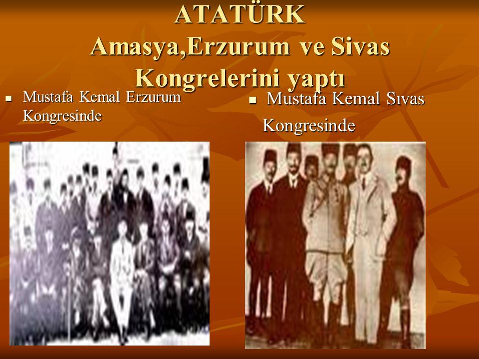 ATATÜRK Amasya,Erzurum ve Sivas Kongrelerini yaptı