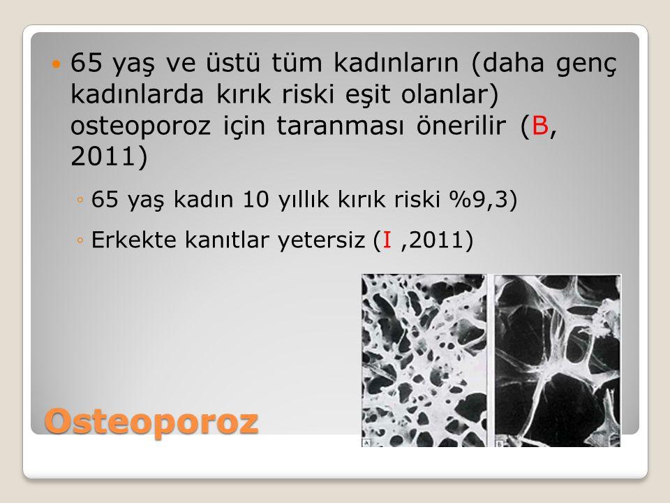 65 yaş ve üstü tüm kadınların (daha genç kadınlarda kırık riski eşit olanlar) osteoporoz için taranması önerilir (B, 2011)